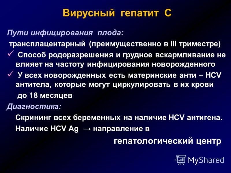Вирусный гепатит С Пути инфицирования плода: трансплацентарный (преимущественно в III триместре) Способ родоразрешения и грудное вскармливание не влияет на частоту инфицирования новорожденного У всех новорожденных есть материнские анти – HCV антитела