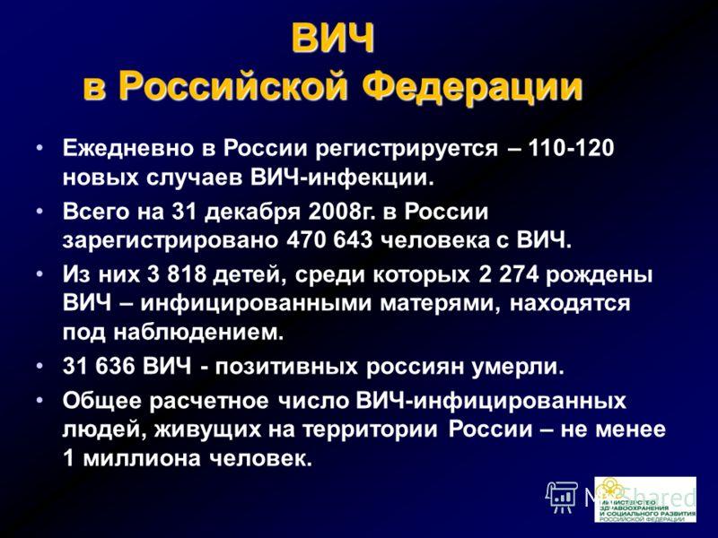ВИЧ в Российской Федерации Ежедневно в России регистрируется – 110-120 новых случаев ВИЧ-инфекции. Всего на 31 декабря 2008г. в России зарегистрировано 470 643 человека с ВИЧ. Из них 3 818 детей, среди которых 2 274 рождены ВИЧ – инфицированными мате