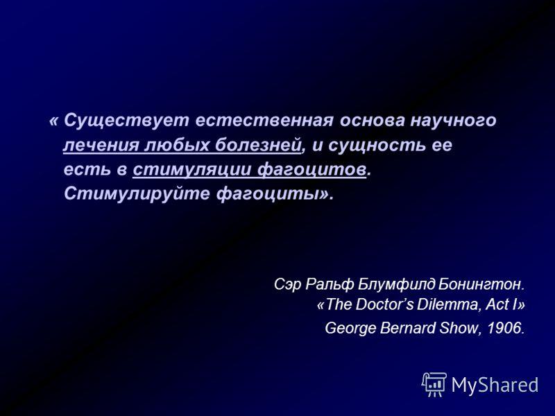 « Существует естественная основа научного лечения любых болезней, и сущность ее есть в стимуляции фагоцитов. Стимулируйте фагоциты». Сэр Ральф Блумфилд Бонингтон. «The Doctors Dilemma, Act I» George Bernard Show, 1906.