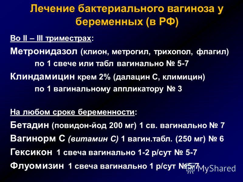 Лечение бактериального вагиноза у беременных (в РФ) Во II – III триместрах: Метронидазол (клион, метрогил, трихопол, флагил) по 1 свече или табл вагинально 5-7 Клиндамицин крем 2% (далацин С, климицин) по 1 вагинальному аппликатору 3 На любом сроке б
