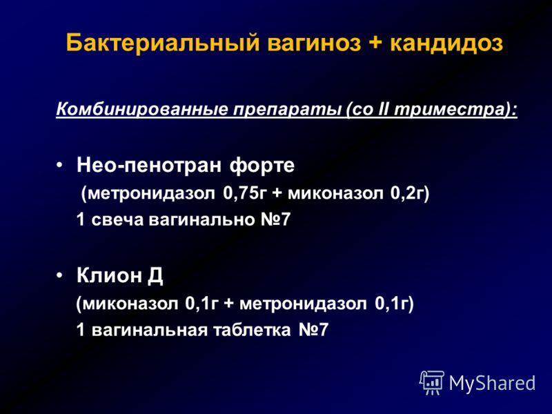 Бактериальный вагиноз + кандидоз Комбинированные препараты (со II триместра): Нео-пенотран форте (метронидазол 0,75г + миконазол 0,2г) 1 свеча вагинально 7 Клион Д (миконазол 0,1г + метронидазол 0,1г) 1 вагинальная таблетка 7