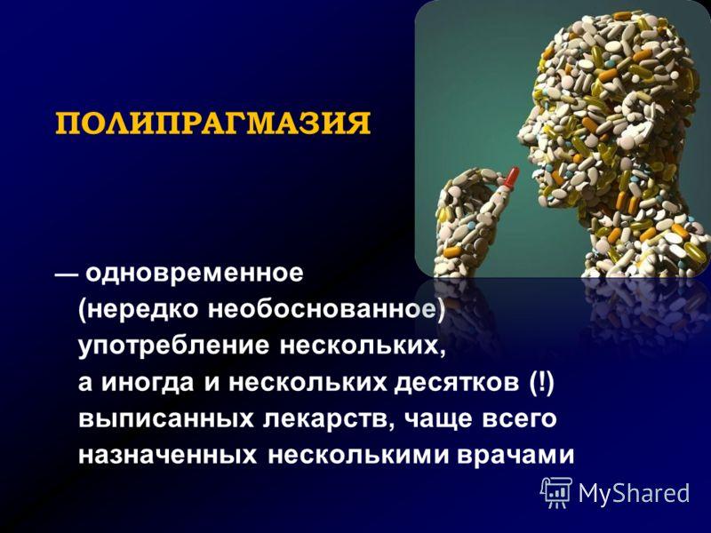 ПОЛИПРАГМАЗИЯ одновременное (нередко необоснованное) употребление нескольких, а иногда и нескольких десятков (!) выписанных лекарств, чаще всего назначенных несколькими врачами