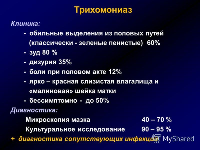 Трихомониаз Клиника: - обильные выделения из половых путей (классически - зеленые пенистые) 60% - зуд 80 % - дизурия 35% - боли при половом акте 12% - ярко – красная слизистая влагалища и «малиновая» шейка матки - бессимптомно - до 50% Диагностика: М