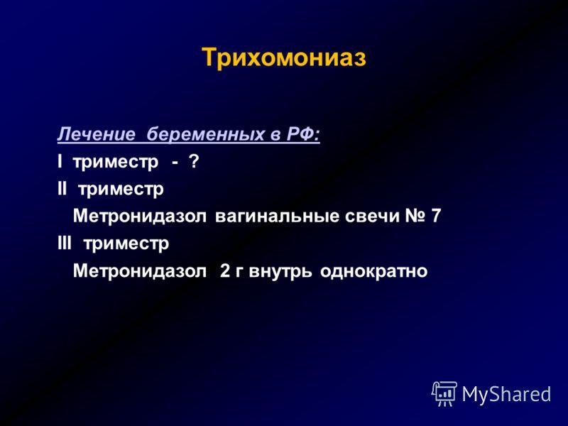 Трихомониаз Лечение беременных в РФ: I триместр - ? II триместр Метронидазол вагинальные свечи 7 III триместр Метронидазол 2 г внутрь однократно