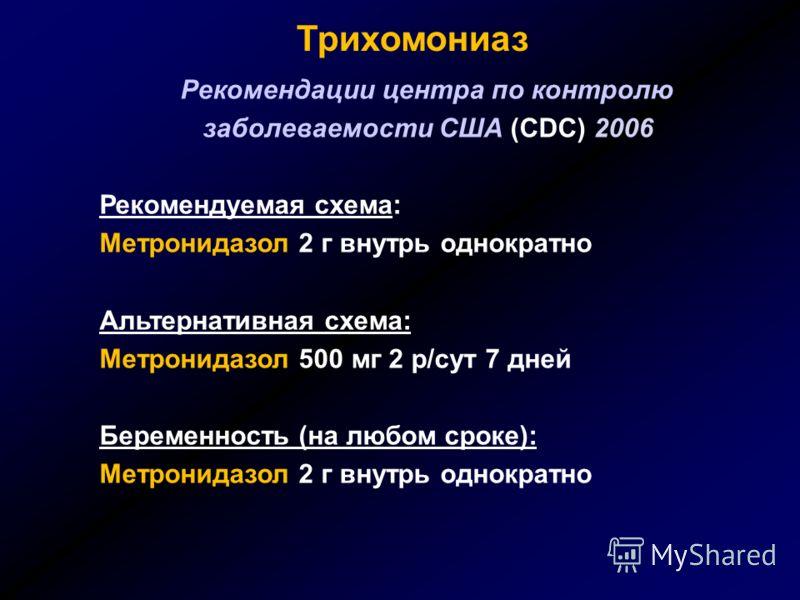 Трихомониаз Рекомендации центра по контролю заболеваемости США (CDC) 2006 Рекомендуемая схема: Метронидазол 2 г внутрь однократно Альтернативная схема: Метронидазол 500 мг 2 р/сут 7 дней Беременность (на любом сроке): Метронидазол 2 г внутрь однократ
