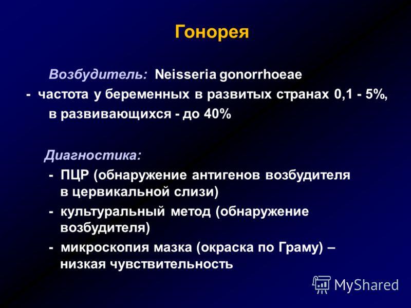 Гонорея Возбудитель: Neisseria gonorrhoeae - частота у беременных в развитых странах 0,1 - 5%, в развивающихся - до 40% Диагностика: - ПЦР (обнаружение антигенов возбудителя в цервикальной слизи) - культуральный метод (обнаружение возбудителя) - микр