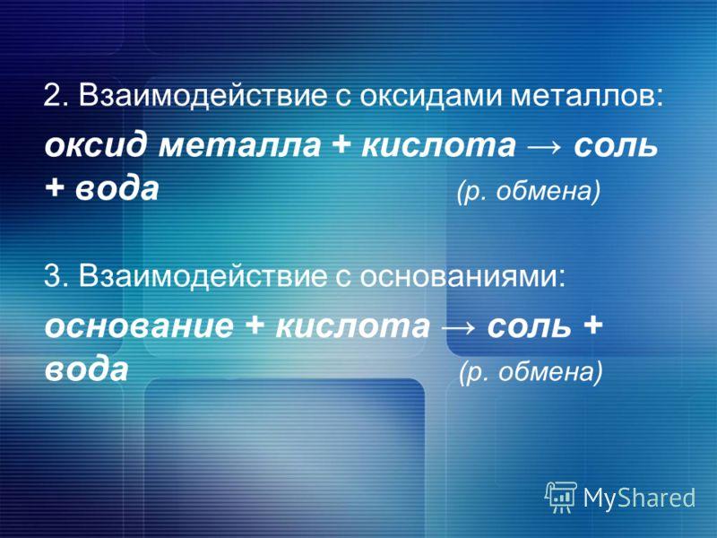 2. Взаимодействие с оксидами металлов: оксид металла + кислота соль + вода (р. обмена) 3. Взаимодействие с основаниями: основание + кислота соль + вода (р. обмена)