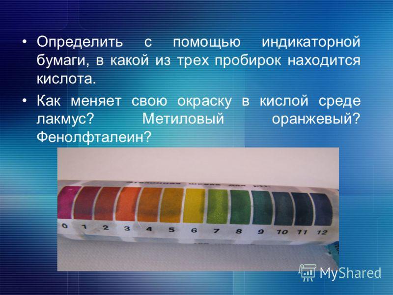 Определить с помощью индикаторной бумаги, в какой из трех пробирок находится кислота. Как меняет свою окраску в кислой среде лакмус? Метиловый оранжевый? Фенолфталеин?