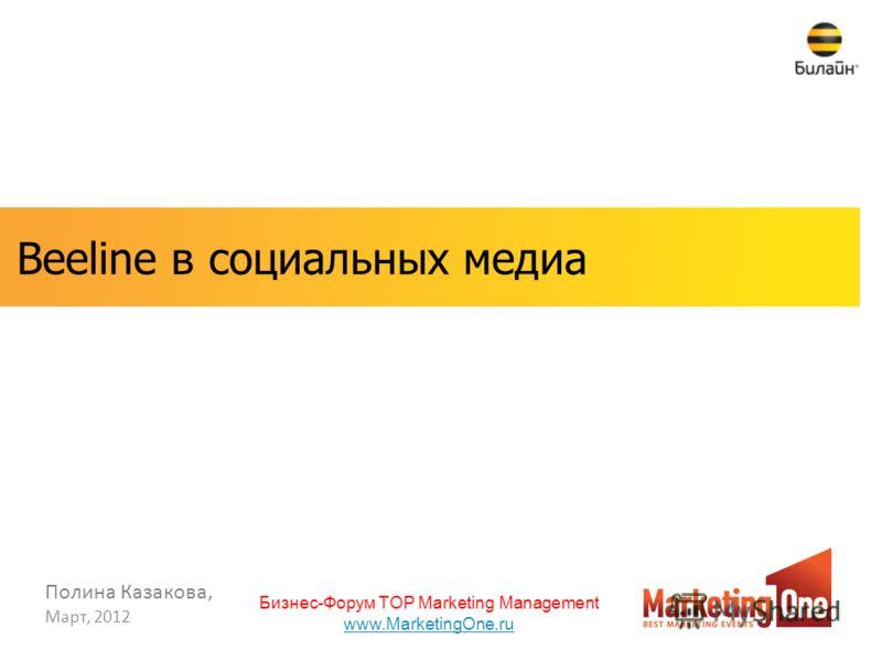 Март, 2012 Полина Казакова, Beeline в социальных медиа Бизнес-Форум TOP Marketing Management www.MarketingOne.ru