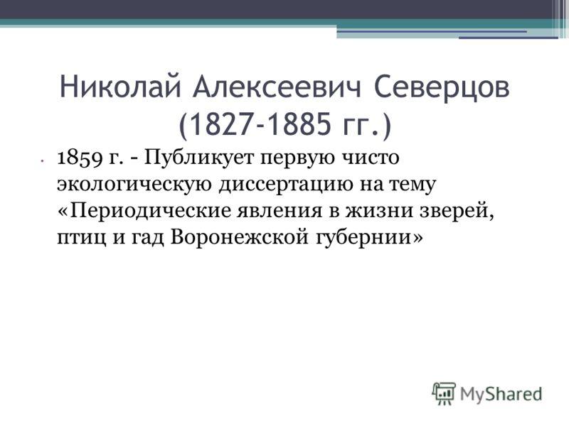 Николай Алексеевич Северцов (1827-1885 гг.) 1859 г. - Публикует первую чисто экологическую диссертацию на тему «Периодические явления в жизни зверей, птиц и гад Воронежской губернии»