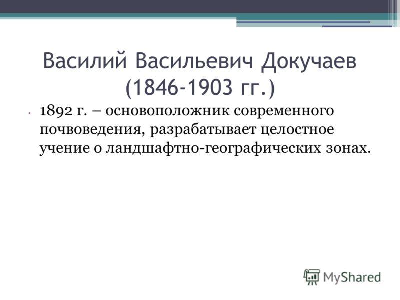 Василий Васильевич Докучаев (1846-1903 гг.) 1892 г. – основоположник современного почвоведения, разрабатывает целостное учение о ландшафтно-географических зонах.