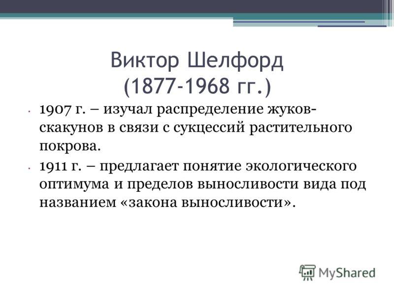 Виктор Шелфорд (1877-1968 гг.) 1907 г. – изучал распределение жуков- скакунов в связи с сукцессий растительного покрова. 1911 г. – предлагает понятие экологического оптимума и пределов выносливости вида под названием «закона выносливости».