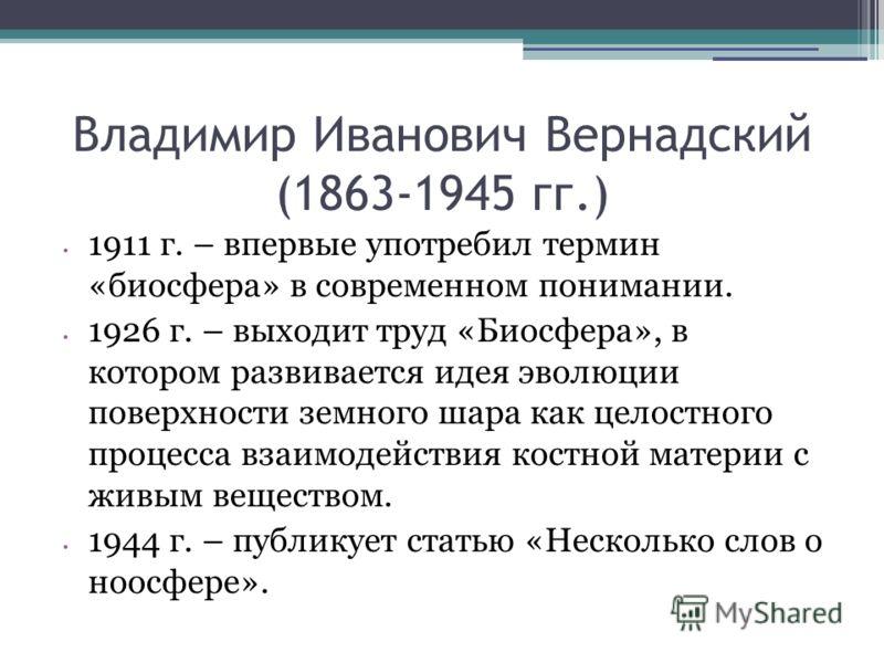 Владимир Иванович Вернадский (1863-1945 гг.) 1911 г. – впервые употребил термин «биосфера» в современном понимании. 1926 г. – выходит труд «Биосфера», в котором развивается идея эволюции поверхности земного шара как целостного процесса взаимодействия