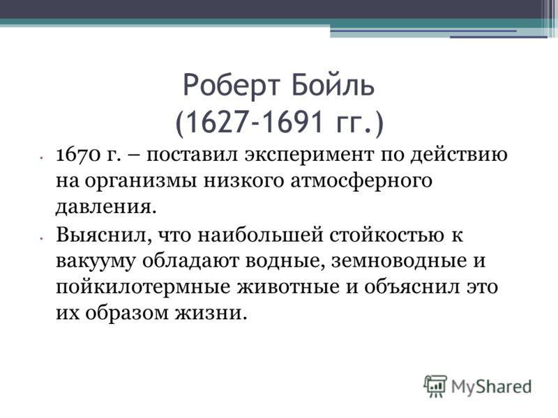 Роберт Бойль (1627-1691 гг.) 1670 г. – поставил эксперимент по действию на организмы низкого атмосферного давления. Выяснил, что наибольшей стойкостью к вакууму обладают водные, земноводные и пойкилотермные животные и объяснил это их образом жизни.