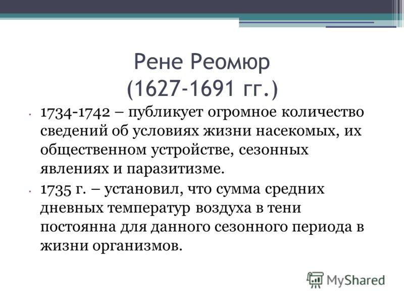 Рене Реомюр (1627-1691 гг.) 1734-1742 – публикует огромное количество сведений об условиях жизни насекомых, их общественном устройстве, сезонных явлениях и паразитизме. 1735 г. – установил, что сумма средних дневных температур воздуха в тени постоянн