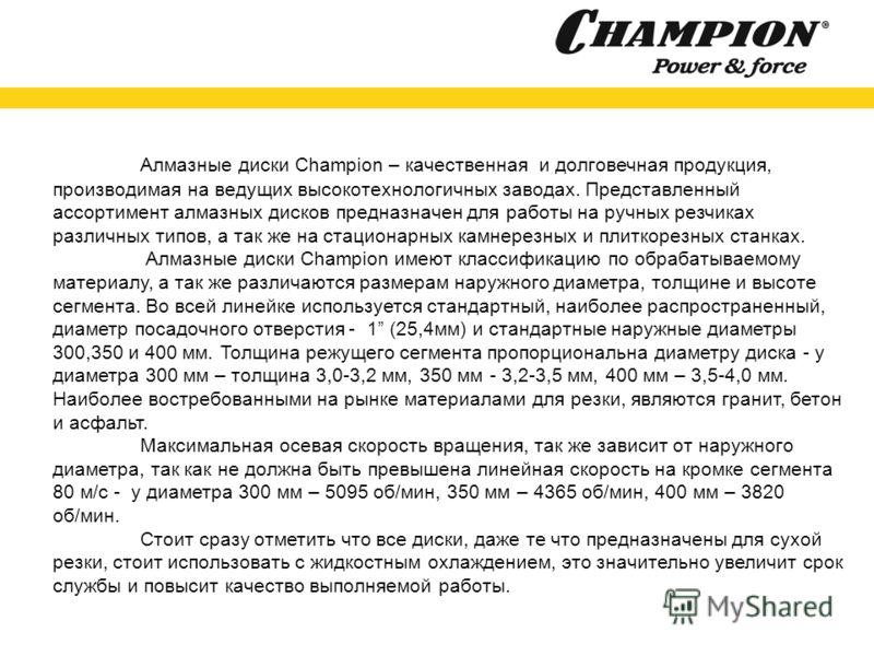 Алмазные диски Champion – качественная и долговечная продукция, производимая на ведущих высокотехнологичных заводах. Представленный ассортимент алмазных дисков предназначен для работы на ручных резчиках различных типов, а так же на стационарных камне