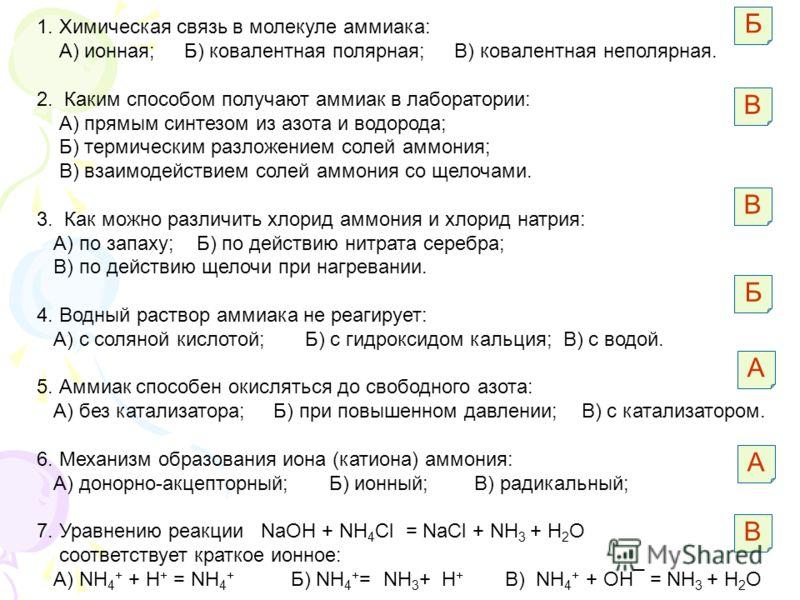 1. Химическая связь в молекуле аммиака: А) ионная; Б) ковалентная полярная; В) ковалентная неполярная. 2. Каким способом получают аммиак в лаборатории: А) прямым синтезом из азота и водорода; Б) термическим разложением солей аммония; В) взаимодействи