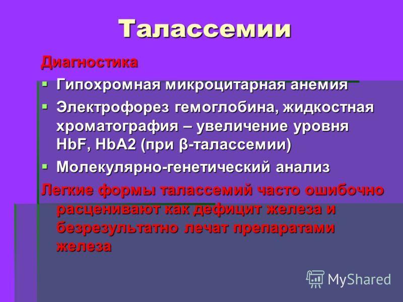 Талассемии Диагностика Гипохромная микроцитарная анемия Гипохромная микроцитарная анемия Электрофорез гемоглобина, жидкостная хроматография – увеличение уровня HbF, HbA2 (при β-талассемии) Электрофорез гемоглобина, жидкостная хроматография – увеличен