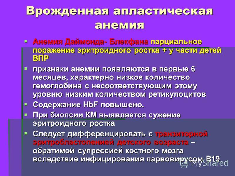 Врожденная апластическая анемия Анемия Даймонда- Блекфана парциальное поражение эритроидного ростка + у части детей ВПР Анемия Даймонда- Блекфана парциальное поражение эритроидного ростка + у части детей ВПР признаки анемии появляются в первые 6 меся