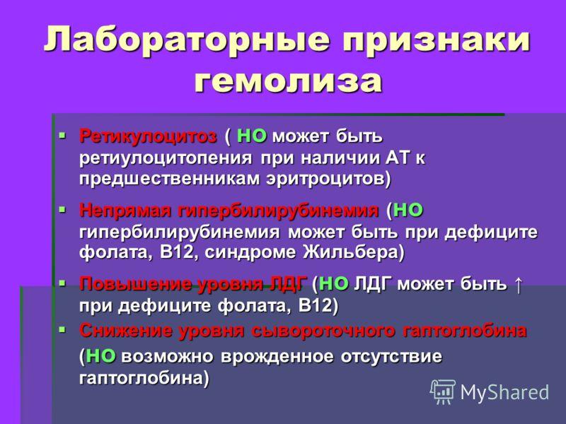 Лабораторные признаки гемолиза Ретикулоцитоз ( но может быть ретиулоцитопения при наличии АТ к предшественникам эритроцитов) Ретикулоцитоз ( но может быть ретиулоцитопения при наличии АТ к предшественникам эритроцитов) Непрямая гипербилирубинемия ( н