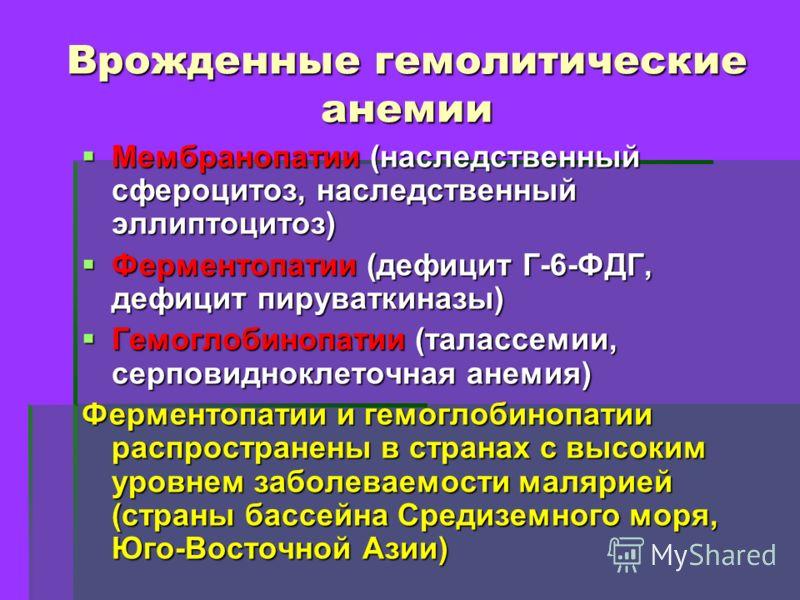 Врожденные гемолитические анемии Мембранопатии (наследственный сфероцитоз, наследственный эллиптоцитоз) Мембранопатии (наследственный сфероцитоз, наследственный эллиптоцитоз) Ферментопатии (дефицит Г-6-ФДГ, дефицит пируваткиназы) Ферментопатии (дефиц