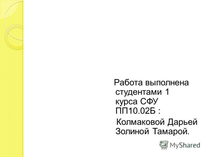 Работа выполнена студентами 1 курса СФУ ПП10.02Б : Колмаковой Дарьей Золиной Тамарой.