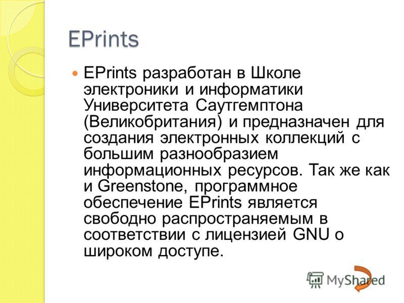 EPrints EPrints разработан в Школе электроники и информатики Университета Саутгемптона (Великобритания) и предназначен для создания электронных коллекций с большим разнообразием информационных ресурсов. Так же как и Greenstone, программное обеспечени