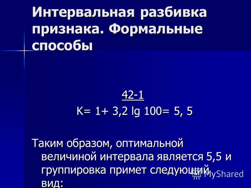 Интервальная разбивка признака. Формальные способы 42-1 K= 1+ 3,2 lg 100= 5, 5 K= 1+ 3,2 lg 100= 5, 5 Таким образом, оптимальной величиной интервала является 5,5 и группировка примет следующий вид: