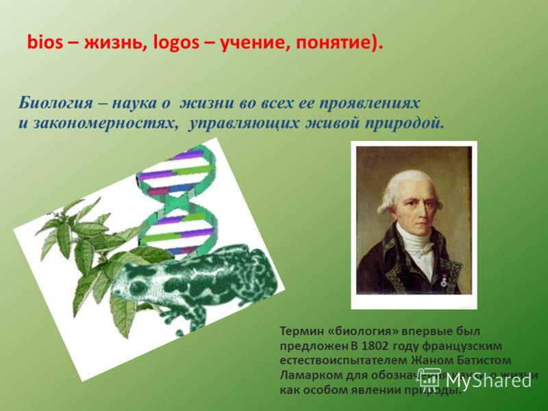 bios – жизнь, logos – учение, понятие). Биология – наука о жизни во всех ее проявлениях и закономерностях, управляющих живой природой. Термин «биология» впервые был предложен В 1802 году французским естествоиспытателем Жаном Батистом Ламарком для обо