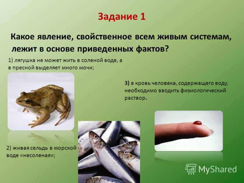 Задание 1 Какое явление, свойственное всем живым системам, лежит в основе приведенных фактов? 1) лягушка не может жить в соленой воде, а в пресной выделяет много мочи; 2) живая сельдь в морской воде «несоленая»; 3) в кровь человека, содержащего воду,