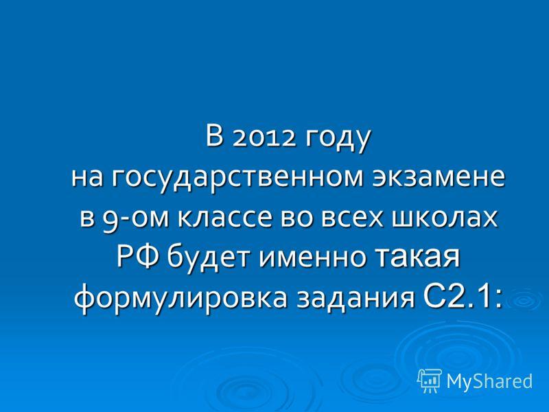 В 2012 году на государственном экзамене в 9-ом классе во всех школах РФ будет именно такая формулировка задания С2.1: