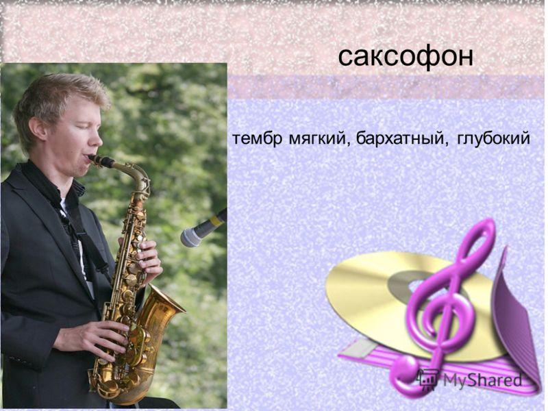 саксофон тембр мягкий, бархатный, глубокий