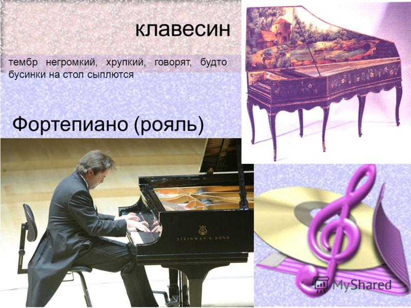 клавесин Фортепиано (рояль) тембр негромкий, хрупкий, говорят, будто бусинки на стол сыплются