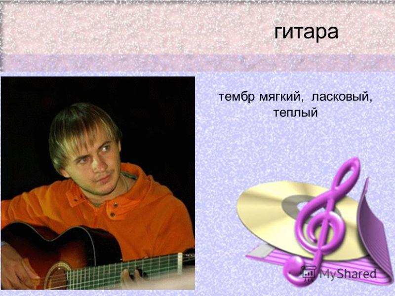 гитара тембр мягкий, ласковый, теплый
