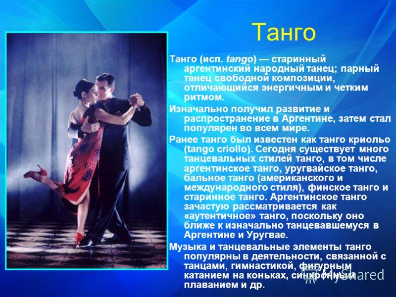 Танго Танго (исп. tango) старинный аргентинский народный танец; парный танец свободной композиции, отличающийся энергичным и четким ритмом. Изначально получил развитие и распространение в Аргентине, затем стал популярен во всем мире. Ранее танго был