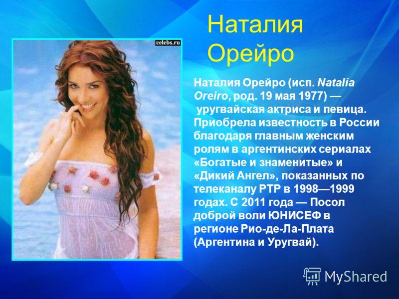 Наталия Орейро (исп. Natalia Oreiro, род. 19 мая 1977) уругвайская актриса и певица. Приобрела известность в России благодаря главным женским ролям в аргентинских сериалах «Богатые и знаменитые» и «Дикий Ангел», показанных по телеканалу РТР в 1998199