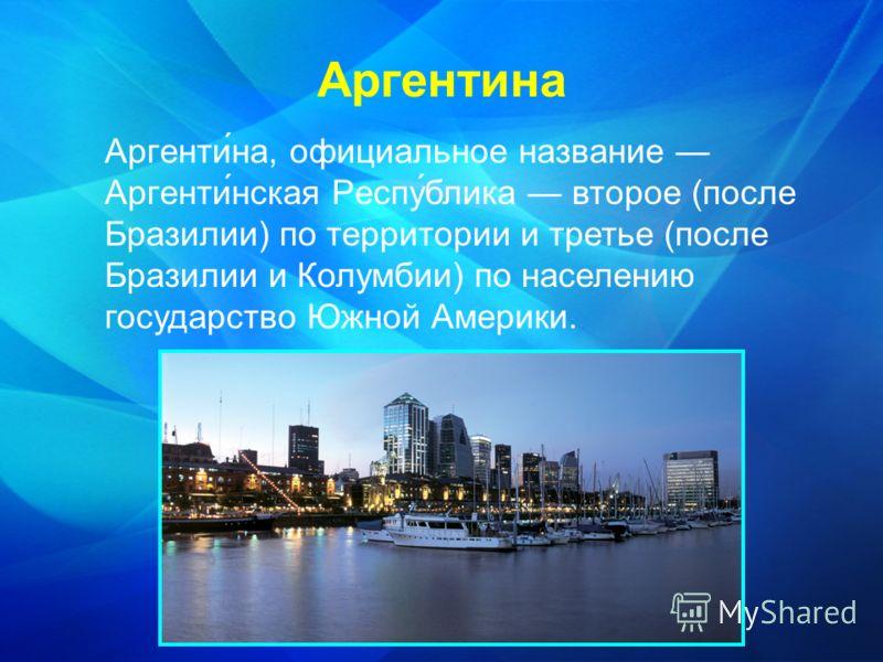 Аргенти́на, официальное название Аргенти́нская Респу́блика второе (после Бразилии) по территории и третье (после Бразилии и Колумбии) по населению государство Южной Америки. Аргентина