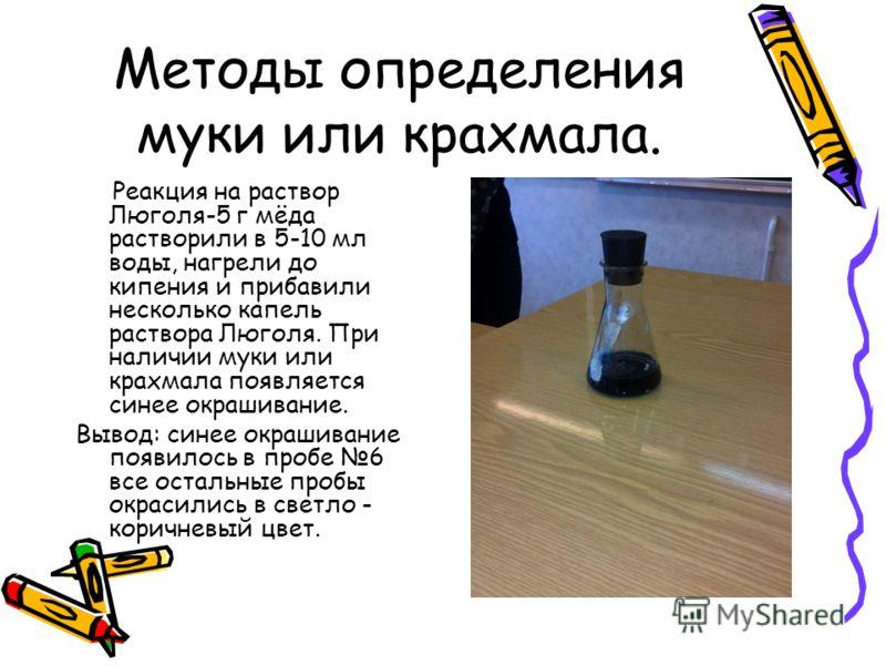 Методы определения муки или крахмала. Реакция на раствор Люголя-5 г мёда растворили в 5-10 мл воды, нагрели до кипения и прибавили несколько капель раствора Люголя. При наличии муки или крахмала появляется синее окрашивание. Вывод: синее окрашивание