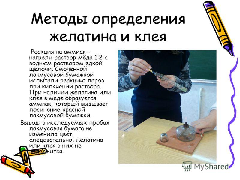 Методы определения желатина и клея Реакция на аммиак - нагрели раствор мёда 1:2 с водным раствором едкой щелочи. Смоченной лакмусовой бумажкой испытали реакцию паров при кипячении раствора. При наличии желатина или клея в мёде образуется аммиак, кото