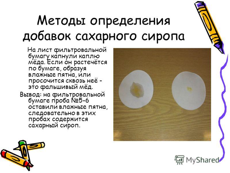 Методы определения добавок сахарного сиропа На лист фильтровальной бумагу капнули каплю мёда. Если он растечётся по бумаге, образуя влажные пятна, или просочится сквозь неё - это фальшивый мёд. Вывод: на фильтровальной бумаге проба 5-6 оставили влажн