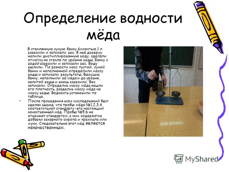 Определение водности мёда В стеклянную сухую банку ёмкостью 1 л взвесили и записали вес. В неё доверху налили дистиллированную воду, сделали отметку на стекле по уровню воды. Банку с водой взвесили и записали вес. Воду вылили. По разности масс пустой
