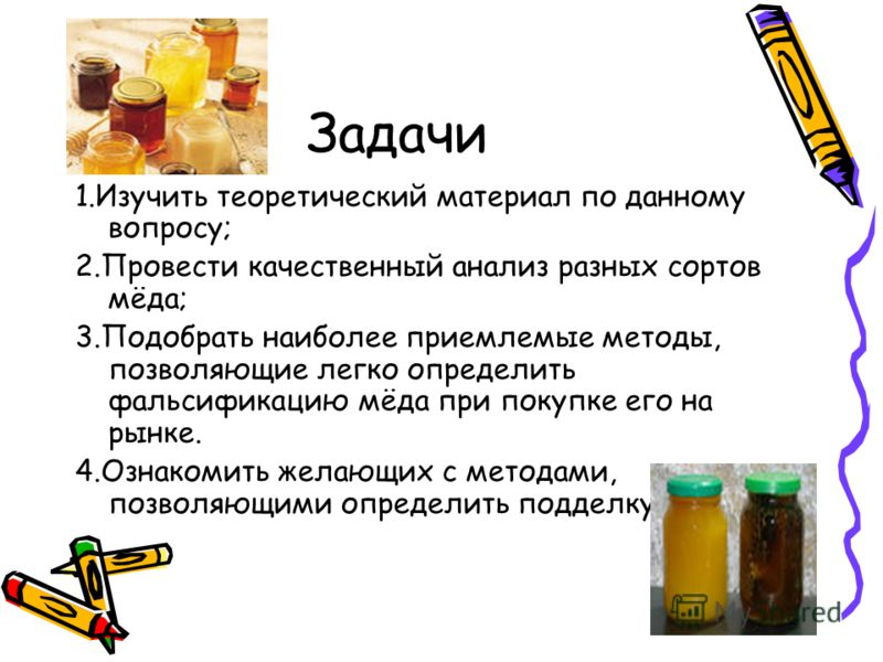 Задачи 1.Изучить теоретический материал по данному вопросу; 2.Провести качественный анализ разных сортов мёда; 3.Подобрать наиболее приемлемые методы, позволяющие легко определить фальсификацию мёда при покупке его на рынке. 4.Ознакомить желающих с м