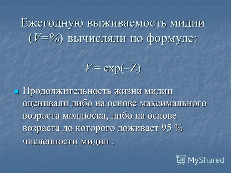 Ежегодную выживаемость мидии (V=%) вычисляли по формуле: V = exp(–Z) Продолжительность жизни мидии оценивали либо на основе максимального возраста моллюска, либо на основе возраста до которого доживает 95 % численности мидии. Продолжительность жизни