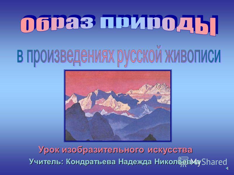 Урок изобразительного искусства Учитель: Кондратьева Надежда Николаевна