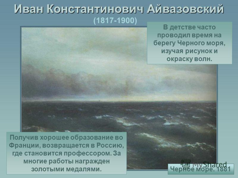 Иван Константинович Айвазовский (1817-1900) В детстве часто проводил время на берегу Черного моря, изучая рисунок и окраску волн. Получив хорошее образование во Франции, возвращается в Россию, где становится профессором. За многие работы награжден зо