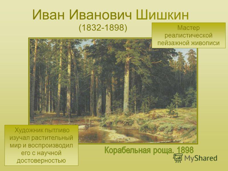 Иван Иванович Шишкин (1832-1898) Мастер реалистической пейзажной живописи Художник пытливо изучал растительный мир и воспроизводил его с научной достоверностью