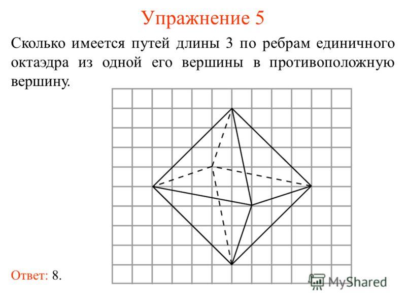 Упражнение 5 Сколько имеется путей длины 3 по ребрам единичного октаэдра из одной его вершины в противоположную вершину. Ответ: 8.