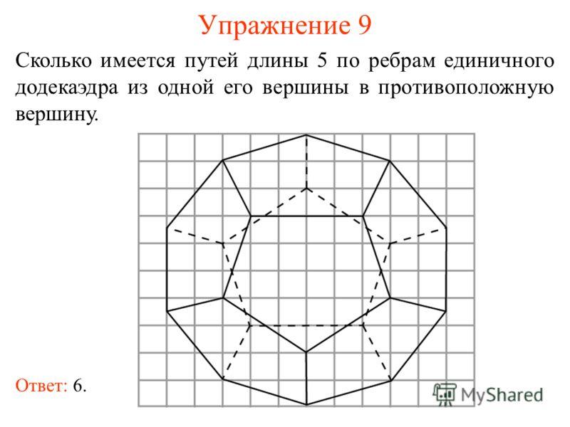 Упражнение 9 Сколько имеется путей длины 5 по ребрам единичного додекаэдра из одной его вершины в противоположную вершину. Ответ: 6.