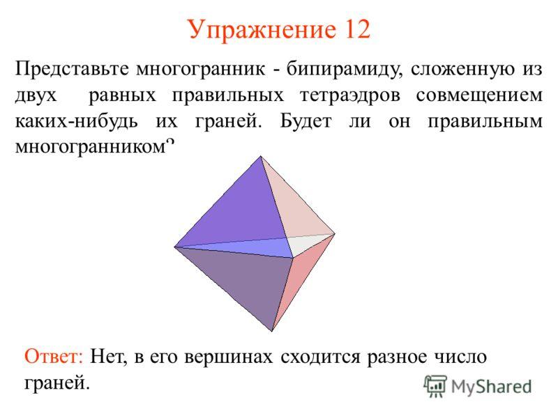 Упражнение 12 Представьте многогранник - бипирамиду, сложенную из двух равных правильных тетраэдров совмещением каких-нибудь их граней. Будет ли он правильным многогранником? Ответ: Нет, в его вершинах сходится разное число граней.