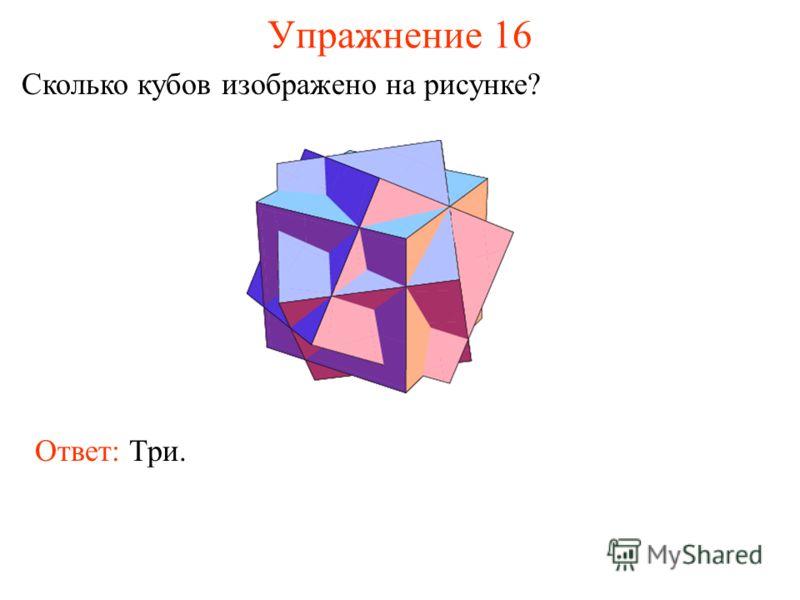 Упражнение 16 Сколько кубов изображено на рисунке? Ответ: Три.